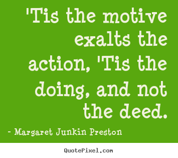Make custom picture quotes about success - 'tis the motive exalts the action, 'tis the doing, and not the deed.