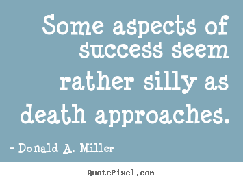 Design picture quotes about success - Some aspects of success seem rather silly as death..