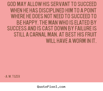 God may allow his servant to succeed when he has disciplined.. A. W. Tozer great success quotes