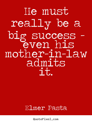 Quotes about success - He must really be a big success - even his mother-in-law admits..