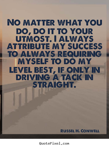 Russel H. Conwell picture quote - No matter what you do, do it to your utmost. i always attribute my.. - Success quotes