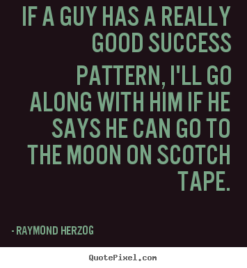 Really Good Quotes Extraordinary Raymond Herzog Photo Quotes  If A Guy Has A Really Good Success