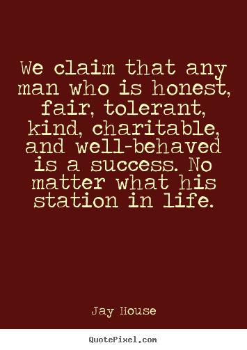 Quotes about success - We claim that any man who is honest, fair, tolerant, kind, charitable,..