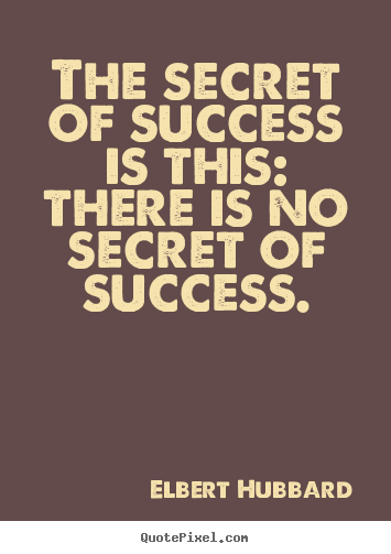 Make image quote about success - The secret of success is this: there is no secret..