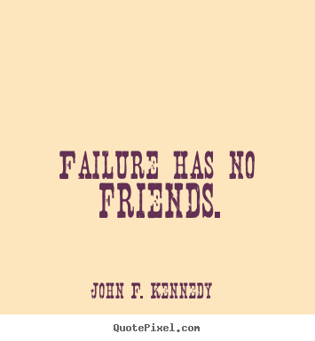 John F. Kennedy picture quotes - Failure has no friends. - Success quotes