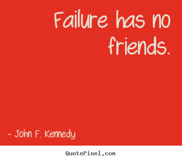 Sayings about success - Failure has no friends.