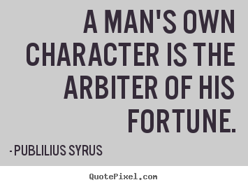 A man's own character is the arbiter of his fortune. Publilius Syrus good success quotes