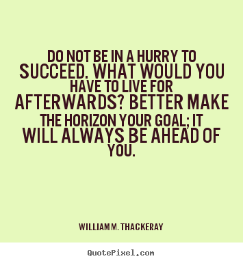Do not be in a hurry to succeed. what would.. William M. Thackeray top success quote