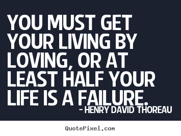 Design poster quotes about success - You must get your living by loving, or at least half your life is..