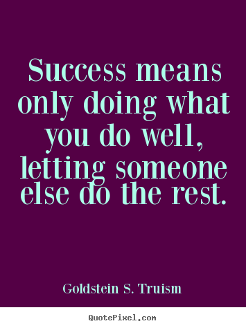 Sayings about success - Success means only doing what you do well, letting..