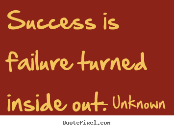 success is failure turned inside out Success is failure turned inside out - the silver tint in the clouds of doubt, and you never can tell how close you are, it might be near when it seems afar so stick to the fight when you're hardest hit - it's when things seem worst that you must not quit.