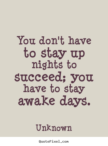 Make picture quotes about success - You don't have to stay up nights to succeed; you have to stay awake..