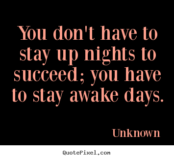 Unknown picture quotes - You don't have to stay up nights to succeed; you have to stay awake days. - Success quotes