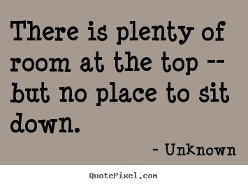 There is plenty of room at the top -- but.. Unknown great success quotes