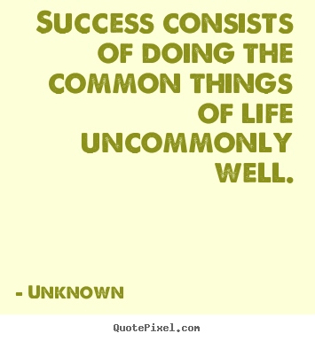Success quotes - Success consists of doing the common things of life uncommonly..