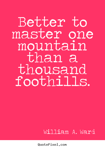 Better to master one mountain than a thousand.. William A. Ward greatest success quote