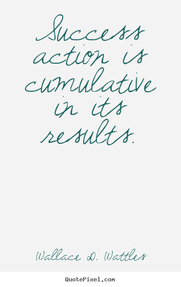 Quotes about success - Success action is cumulative in its results.