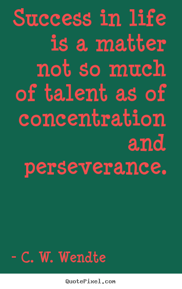 Success sayings - Success in life is a matter not so much of talent as of concentration..