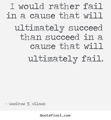 Quotes about success - I would rather fail in a cause that will ultimately succeed than succeed..