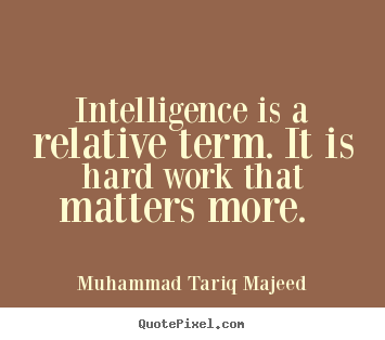 Quotes about success - Intelligence is a relative term. it is hard work..