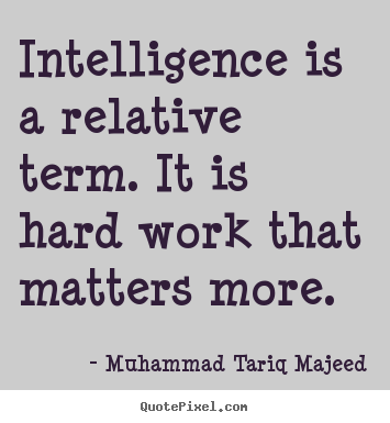 Quotes about success - Intelligence is a relative term. it is hard work that..