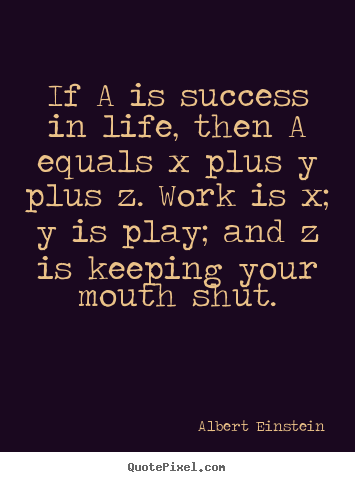 If a is success in life, then a equals x plus.. Albert Einstein greatest success quote