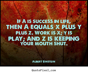 If a is success in life, then a equals x plus y plus z. work is x; y.. Albert Einstein  success quotes