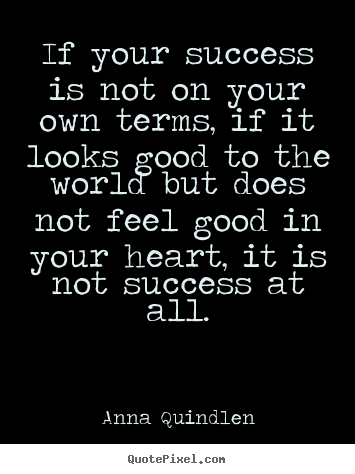 If your success is not on your own terms,.. Anna Quindlen  success quotes