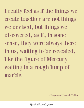 Raymond Joseph Teller picture quotes - I really feel as if the things we create together.. - Success quote