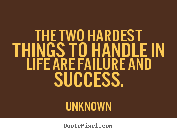 Unknown picture quotes - The two hardest things to handle in life are failure.. - Success quotes
