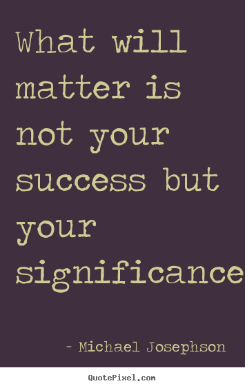 What will matter is not your success but your significance.... Michael Josephson best success quote