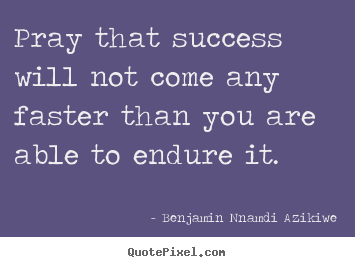 Pray that success will not come any faster than.. Benjamin Nnamdi Azikiwe popular success quotes