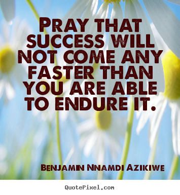 Diy poster quote about success - Pray that success will not come any faster than you are able..