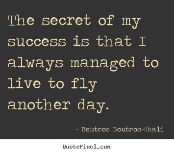 Quotes about success - The secret of my success is that i always managed to live to..