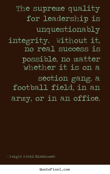 Create picture quotes about success - The supreme quality for leadership is unquestionably integrity...