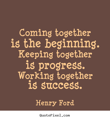 Make custom picture quote about success - Coming together is the beginning. keeping together..