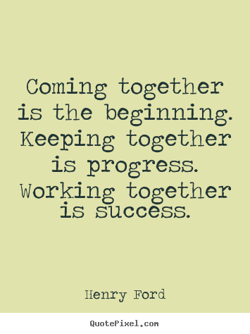 Coming together is the beginning. keeping together.. Henry Ford great success quotes