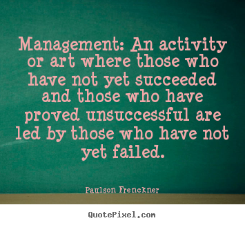 Management: an activity or art where those who have not yet.. Paulson Frenckner great success quote