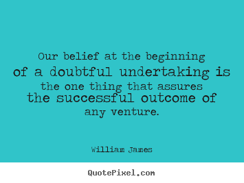 William James image quotes - Our belief at the beginning of a doubtful undertaking.. - Success quotes