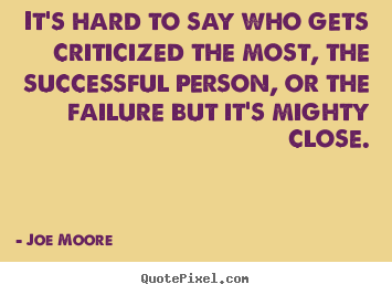 Joe Moore poster quotes - It's hard to say who gets criticized the most, the successful person,.. - Success quote
