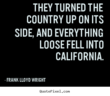 Frank Lloyd Wright picture quotes - They turned the country up on its side, and everything.. - Success quotes