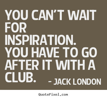Success quotes - You can't wait for inspiration. you have to go..