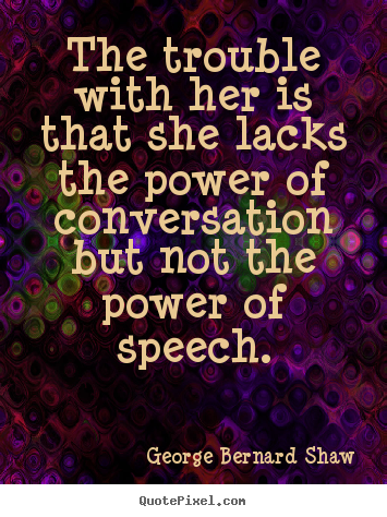 The trouble with her is that she lacks the power of conversation but.. George Bernard Shaw famous success quotes