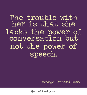 George Bernard Shaw picture quotes - The trouble with her is that she lacks the power.. - Success quotes