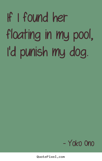 Success quote - If i found her floating in my pool, i'd punish my dog.