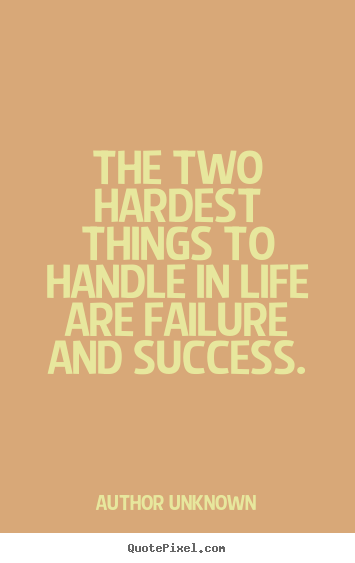 The two hardest things to handle in life are.. Author Unknown greatest success quote
