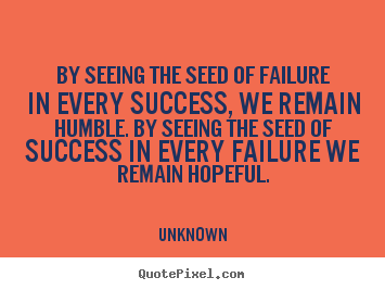 Success quotes - By seeing the seed of failure in every success, we remain humble. by seeing..