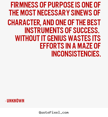 Unknown picture quotes - Firmness of purpose is one of the most necessary sinews of character,.. - Success quotes