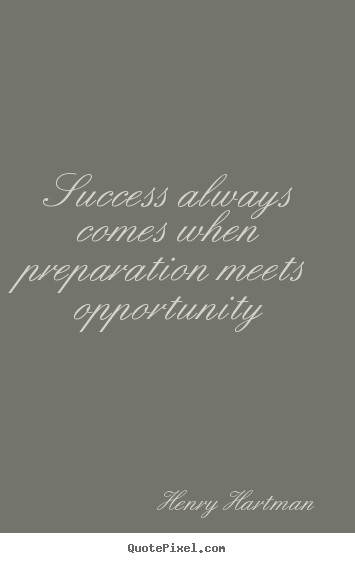 Success always comes when preparation meets opportunity Henry Hartman good success sayings