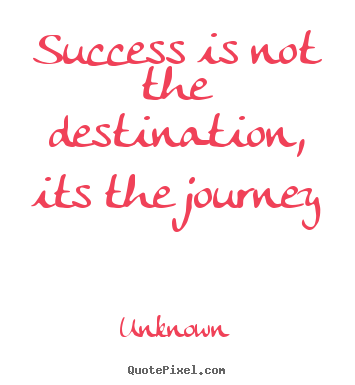 Unknown picture quotes - Success is not the destination, its the journey - Success quotes